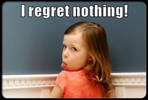 I regret nothing!