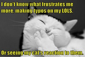 I don't know what frustrates me more, making typos on my LOLS,  Or seeing my cat's reaction to them.