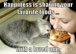 Happiness is sharing your favorite foods ...  with a loved one.