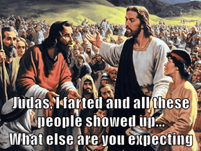 Judas, I farted and all these people showed up...                                                   What else are you expecting
