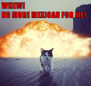 WHEW!                                                      NO MORE MEXICAN FOR ME!