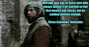 Murtagh was one of those men who always looked a bit startled to find that women had voices, but he nodded politely enough.  Diana Gabaldon, Outlander