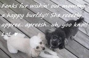 Fanks fur wishin' our mommy a happy burfdy!! She reeeely appree.. apreesh.. uh, yoo kno!! LoL ♥