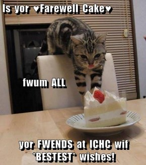 Is  yor  ♥Farewell  Cake♥            fwum  ALL yor  FWENDS  at  ICHC  wif  *BESTEST*  wishes!