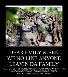 DEAR EMILY & BEN WE NO LIKE ANYONE LEAVIN DA FAMILY