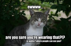 ewwww...       are you sure you're wearing that?!?
