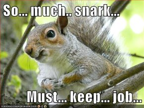 So... much.. snark...   Must... keep... job...