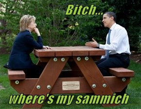 b*tch...    where's my sammich