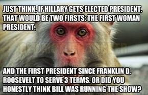 JUST THINK, IF HILLARY GETS ELECTED PRESIDENT, THAT WOULD BE TWO FIRSTS: THE FIRST WOMAN PRESIDENT,