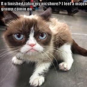 R u finished takin my picshure? I feel a majer grump comin on.