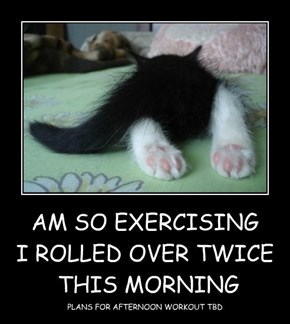 AM SO EXERCISING I ROLLED OVER TWICE  THIS MORNING