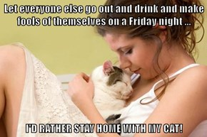 Let everyone else go out and drink and make fools of themselves on a Friday night ...  I'D RATHER STAY HOME WITH MY CAT!