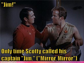 """Jim!""  Only time Scotty called his captain ""Jim."" (""Mirror, Mirror"")"