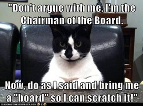 """Don't argue with me, I'm the Chairman of the Board.  Now, do as I said and bring me a ""board"" so I can scratch it!"""