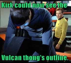 Kirk could now see the  Vulcan thong's outline.