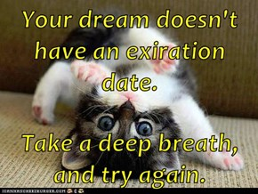 Your dream doesn't have an exiration date.  Take a deep breath, and try again.