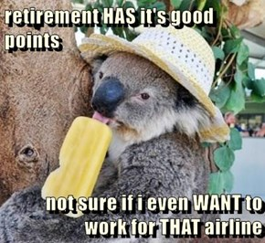 retirement HAS it's good points  not sure if i even WANT to work for THAT airline