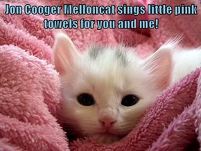 Jon Cooger Melloncat sings little pink towels for you and me!