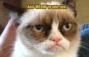 And 'MEOW' to you, too!