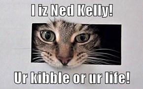 I iz Ned Kelly!  Ur kibble or ur life!