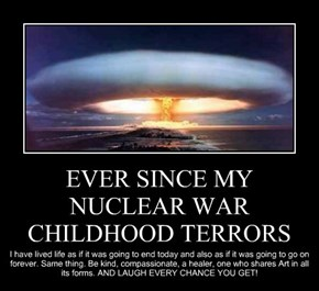 EVER SINCE MY NUCLEAR WAR CHILDHOOD TERRORS