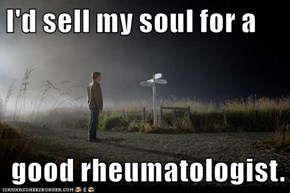 I'd sell my soul for a    good rheumatologist.