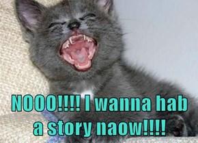 NOOO!!!! I wanna hab a story naow!!!!
