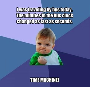 I was traveling by bus today.  The minutes in the bus clock changed as fast as seconds.           TIME MACHINE!