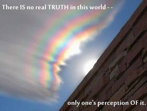 There IS no real TRUTH in this world - -   only one's perception OF it.