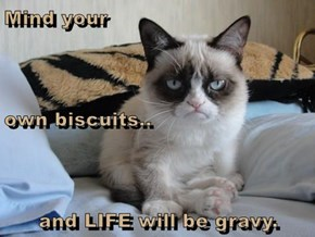 Mind your  own biscuits.. and LIFE will be gravy.