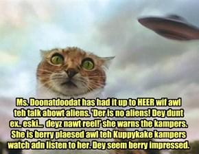 Ms. Doonatdoodat has had it up to HEER wif awl  teh talk abowt aliens. 'Der is no aliens! Dey dunt  ex.. eski...  deyz nawt reel!' she warns the kampers. She is berry plaesed awl teh Kuppykake kampers watch adn listen to her. Dey seem berry impressed.