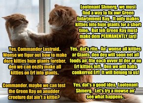 Teh fate ob teh world iz at stake as Aliens Lustroid an' Shmerg discuss how to make der Green Enlarjement Ray work properly! Dey must calibrate it so dat it makes kitties permanently gigantic insted ob for just a short time..