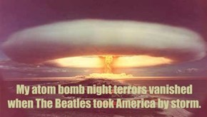 My atom bomb night terrors vanished when The Beatles took America by storm.