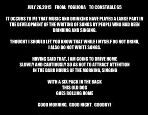 JULY 26,2015    FROM:  YOGIJODA    TO CONSTABLE 65  IT OCCURS TO ME THAT MUSIC AND DRINKING HAVE PLAYED A LARGE PART IN THE DEVELOPMENT OF THE WRITING OF SONGS BY PEOPLE WHO HAD BEEN DRINKING AND SINGING.  THOUGHT I SHOULD LET YOU KNOW THAT WHILE I MYSELF