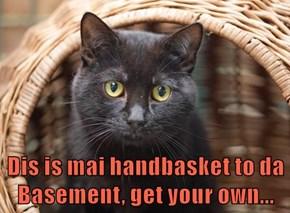 Dis is mai handbasket to da Basement, get your own...