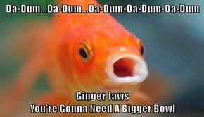 Da-Dum...Da-Dum...Da-Dum-Da-Dum-Da-Dum  Ginger Jaws                                                                                    You're Gonna Need A Bigger Bowl
