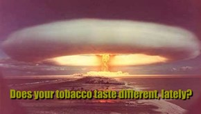 Does your tobacco taste different, lately?