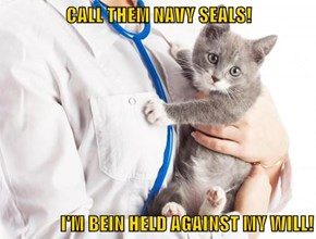 CALL THEM NAVY SEALS!  I'M BEIN HELD AGAINST MY WILL!