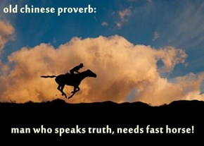 old chinese proverb:  man who speaks truth, needs fast horse!
