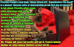 "PUBLISHING BREAKING NEWS - Priscilla Pringle's latest book ""Aliens Attack Erf! - Kuppykakers Fite Back!"" iz released today to critical acclaim an' iz setting all kinds ob book sales records! Unsung hero revealed in teh book!"