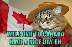 WELCOME TO CANADA. HAVE A NICE DAY, EH.