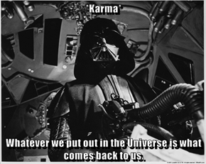 *Karma*  Whatever we put out in the Universe is what comes back to us.