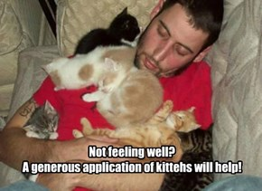 Not feeling well? A generous application of kittehs will help!