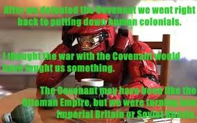 After we defeated the Covenant we went right back to putting down human colonials.  I thought the war with the Covenant would have taught us something. The Covenant may have been like the Ottoman Empire, but we were turning into Imperial Britain or Soviet