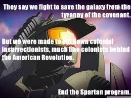 They say we fight to save the galaxy from the tyranny of the covenant. But we were made to put down colonial insurrectionists, much like colonists behind the American Revolution. End the Spartan program.