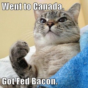 Went to Canada.  Got Fed Bacon.