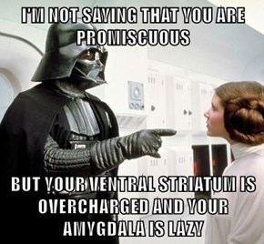 I'M NOT SAYING THAT YOU ARE PROMISCUOUS  BUT YOUR VENTRAL STRIATUM IS OVERCHARGED AND YOUR AMYGDALA IS LAZY