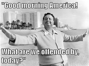 """Good morning America!  What are we offended by, today?"""