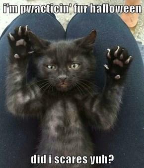 i'm pwacticin' fur halloween  did i scares yuh?