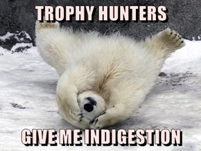 TROPHY HUNTERS  GIVE ME INDIGESTION